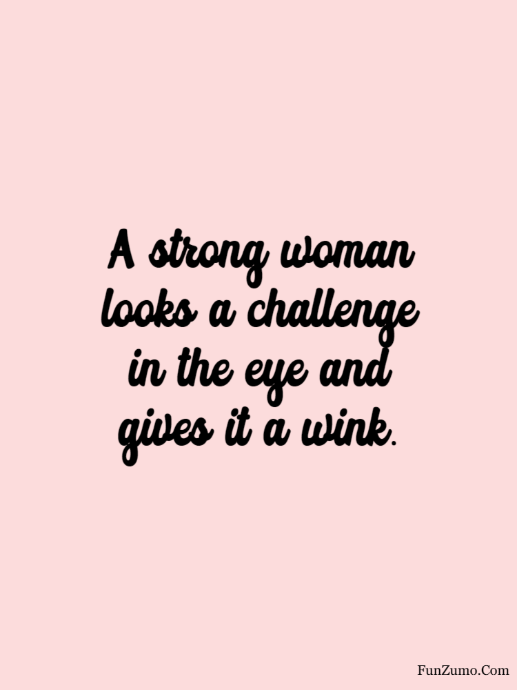 women's day wishes A strong woman looks a challenge in the eye and gives it a wink.