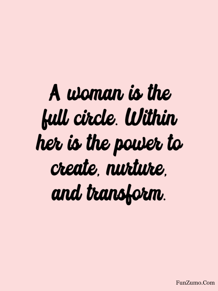 women's day wishes A woman is the full circle. Within her is the power to create, nurture, and transform.