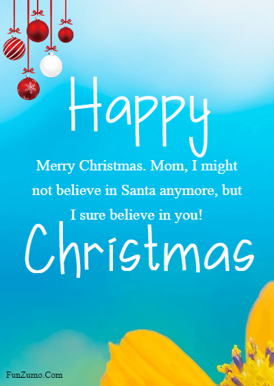 45 Happy Merry Christmas Mom - Merry Christmas. Mom, I might not believe in Santa anymore, but I sure believe in you!