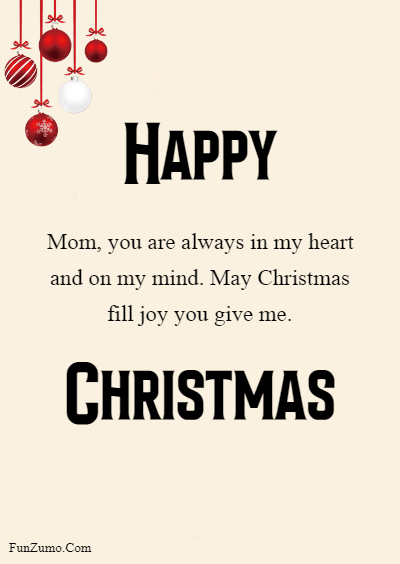 45 Happy Merry Christmas Mom - Mom, you are always in my heart and on my mind. May Christmas fill joy you give me.