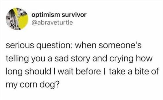 """Top 55 Hilarious Funny Memes Of All Time - Best Sites For Jokes """"Serious question: When someone's telling you a sad story and crying how long should I wait before I take a bite of my corn dog?"""""""
