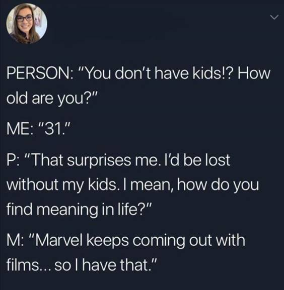"""Top 55 Hilarious Funny Memes Of All Time - Hilarious Meme """"Person: """"You don't have kids!? How old are you?"""" Me: """"31."""" P: """"That surprises me. I'd be lost without my kids. I mean, how do you find meaning in life?"""" M: """"Marvel keeps coming out with films… So I have that."""""""""""