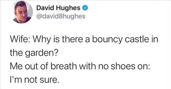 """Top 55 Hilarious Funny Memes Of All Time - Cute Funny Memes """"Wife: Why is there a bouncy castle in the garden? Me out of breath with no shoes on: I'm not sure."""""""