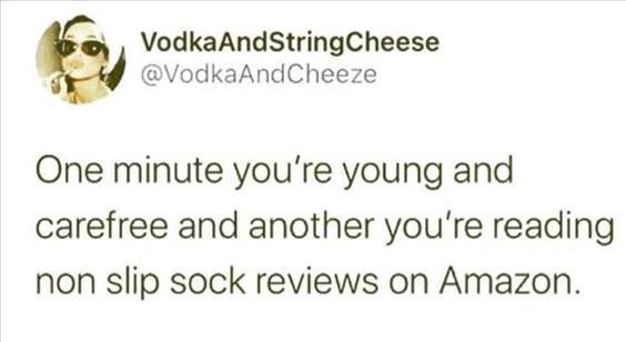 """Top 55 Hilarious Funny Memes Of All Time - The Funniest Memes In The World """"One minute you're young and carefree and another you're reading non slip sock reviews on Amazon."""""""