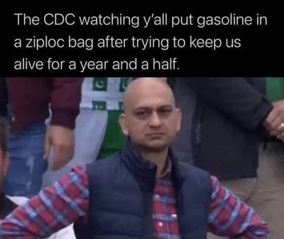 """Top 55 Hilarious Funny Memes Of All Time - Very Funny Meme """"The CDC watching y'all put gasoline in a Ziploc bag after trying to keep us alive for a year and a half."""""""