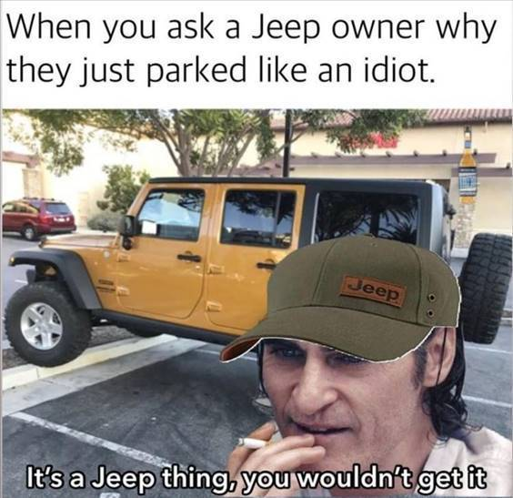 """Top 55 Hilarious Funny Memes Of All Time - Funny Pictures Memes """"When you ask a jeep owner why they just parked like an idiot. It's a jeep thing, you wouldn't get it"""""""