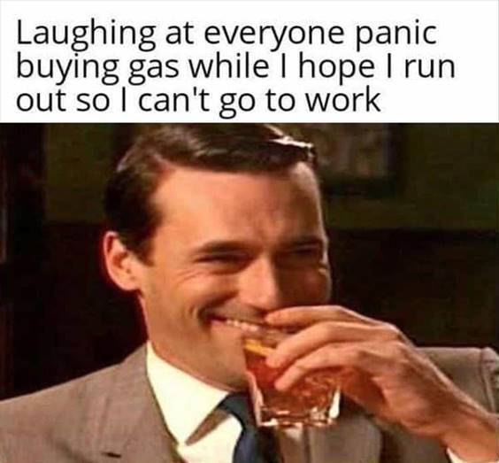 """Top 55 Hilarious Funny Memes Of All Time - Funny Meme Pictures """"Laughing at everyone panic buying gas while I hope I run out so I can't go to work"""""""